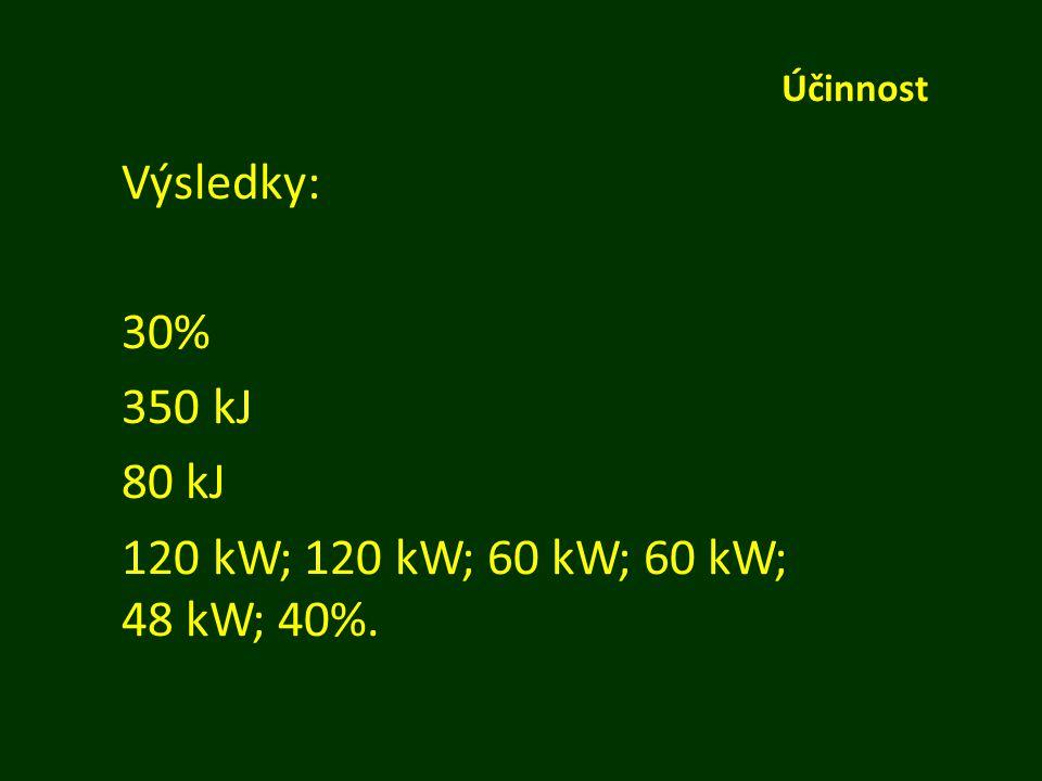 Účinnost Výsledky: 30% 350 kJ 80 kJ 120 kW; 120 kW; 60 kW; 60 kW; 48 kW; 40%.