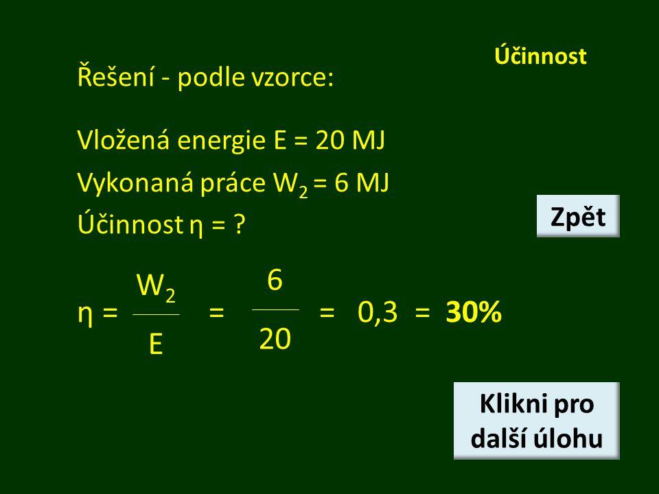 Účinnost Řešení - podle vzorce: Vložená energie E = 20 MJ Vykonaná práce W 2 = 6 MJ Účinnost η = ? η == = 0,3 = 30% W2EW2E 6 20 Klikni pro další úlohu