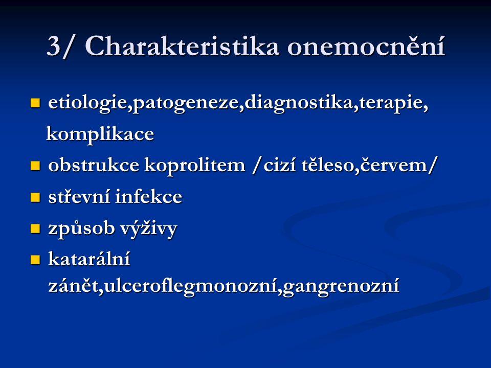 3/ Charakteristika onemocnění etiologie,patogeneze,diagnostika,terapie, etiologie,patogeneze,diagnostika,terapie, komplikace komplikace obstrukce koprolitem /cizí těleso,červem/ obstrukce koprolitem /cizí těleso,červem/ střevní infekce střevní infekce způsob výživy způsob výživy katarální zánět,ulceroflegmonozní,gangrenozní katarální zánět,ulceroflegmonozní,gangrenozní