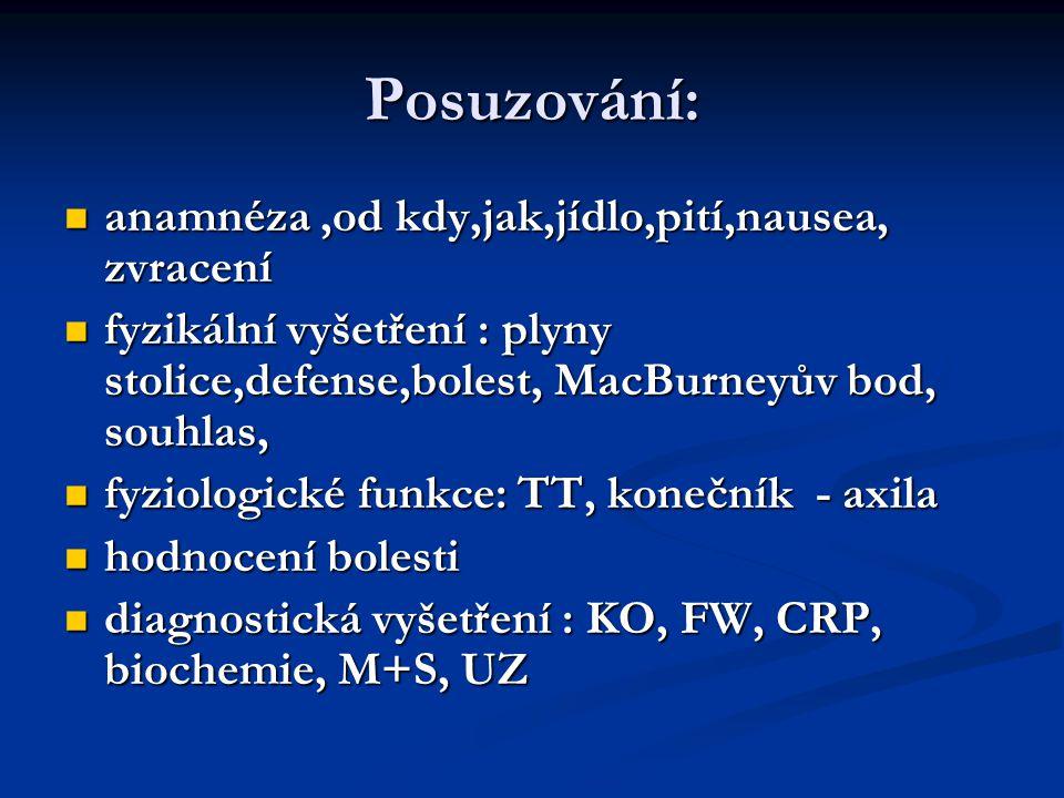 Posuzování: anamnéza,od kdy,jak,jídlo,pití,nausea, zvracení anamnéza,od kdy,jak,jídlo,pití,nausea, zvracení fyzikální vyšetření : plyny stolice,defense,bolest, MacBurneyův bod, souhlas, fyzikální vyšetření : plyny stolice,defense,bolest, MacBurneyův bod, souhlas, fyziologické funkce: TT, konečník - axila fyziologické funkce: TT, konečník - axila hodnocení bolesti hodnocení bolesti diagnostická vyšetření : KO, FW, CRP, biochemie, M+S, UZ diagnostická vyšetření : KO, FW, CRP, biochemie, M+S, UZ