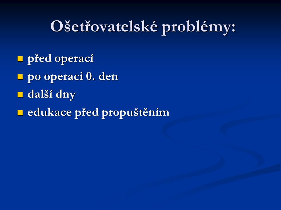 Ošetřovatelské problémy: Ošetřovatelské problémy: před operací před operací po operaci 0.