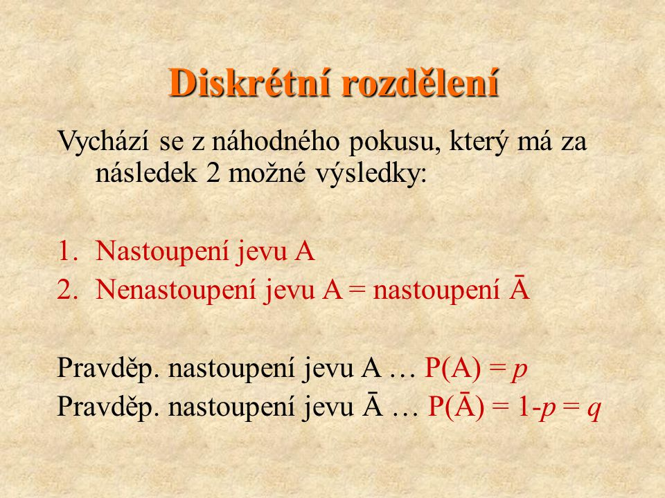 Diskrétní rozdělení Vychází se z náhodného pokusu, který má za následek 2 možné výsledky: 1.Nastoupení jevu A 2.Nenastoupení jevu A = nastoupení Ā Pravděp.