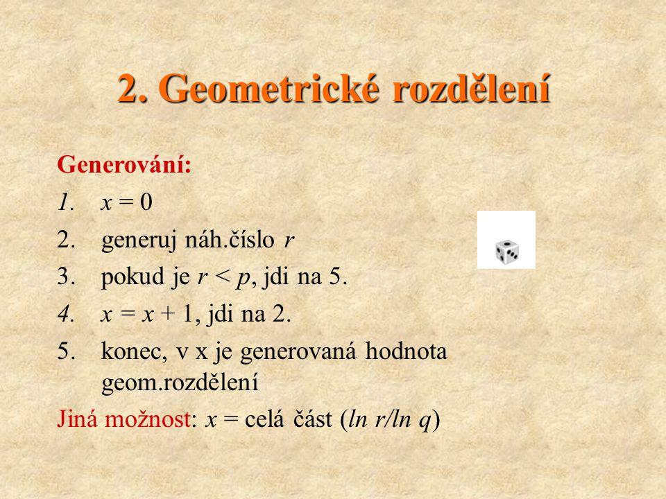 2. Geometrické rozdělení Generování: 1.x = 0 2.generuj náh.číslo r 3.pokud je r < p, jdi na 5.