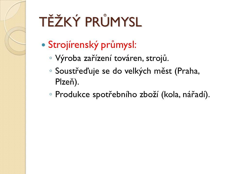TĚŽKÝ PRŮMYSL Strojírenský průmysl: ◦ Výroba zařízení továren, strojů. ◦ Soustřeďuje se do velkých měst (Praha, Plzeň). ◦ Produkce spotřebního zboží (
