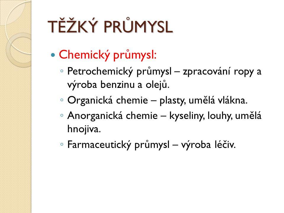 TĚŽKÝ PRŮMYSL Chemický průmysl: ◦ Petrochemický průmysl – zpracování ropy a výroba benzinu a olejů. ◦ Organická chemie – plasty, umělá vlákna. ◦ Anorg