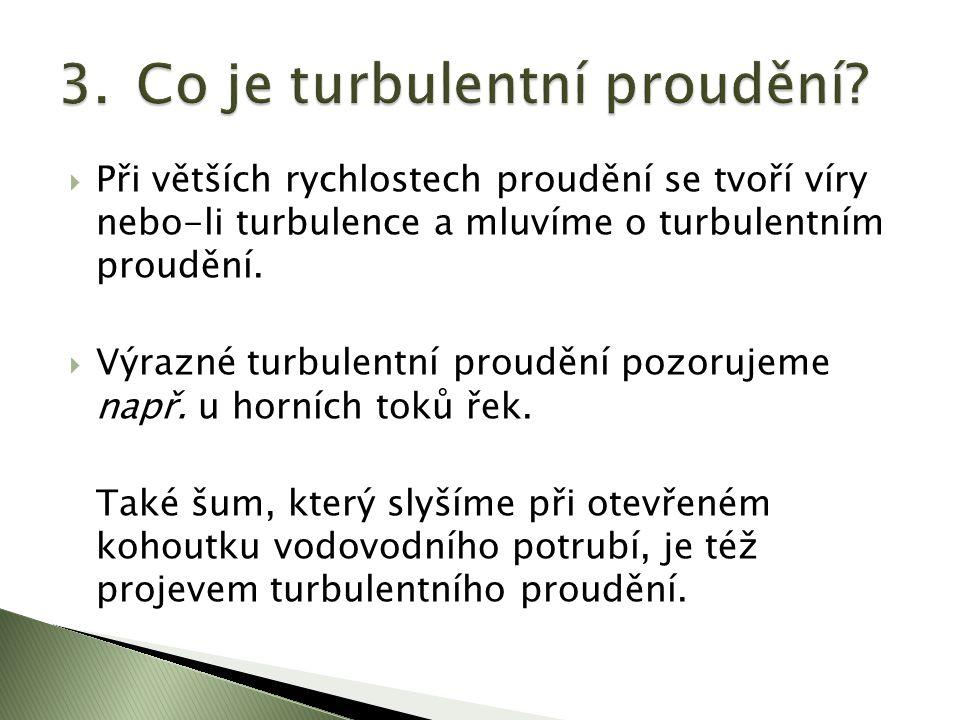  Při větších rychlostech proudění se tvoří víry nebo-li turbulence a mluvíme o turbulentním proudění.  Výrazné turbulentní proudění pozorujeme např.