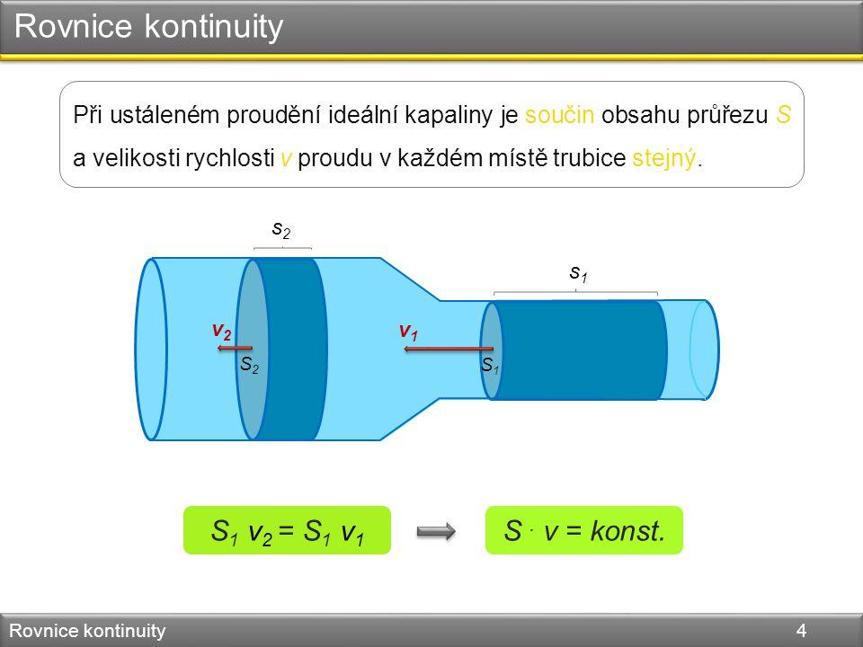 Rovnice kontinuity Rovnice kontinuity 4 Při ustáleném proudění ideální kapaliny je součin obsahu průřezu S a velikosti rychlosti v proudu v každém místě trubice stejný.