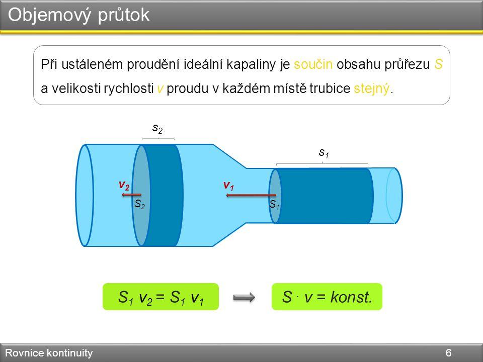 Objemový průtok Rovnice kontinuity 6 Při ustáleném proudění ideální kapaliny je součin obsahu průřezu S a velikosti rychlosti v proudu v každém místě trubice stejný.