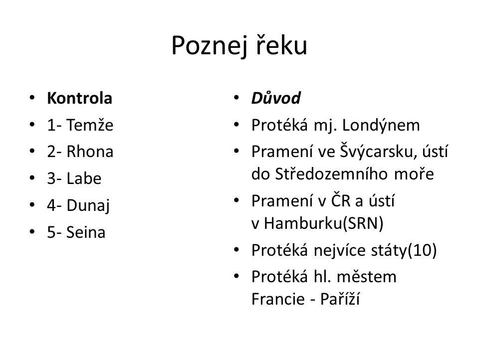 Kontrola 1- Temže 2- Rhona 3- Labe 4- Dunaj 5- Seina Důvod Protéká mj. Londýnem Pramení ve Švýcarsku, ústí do Středozemního moře Pramení v ČR a ústí v