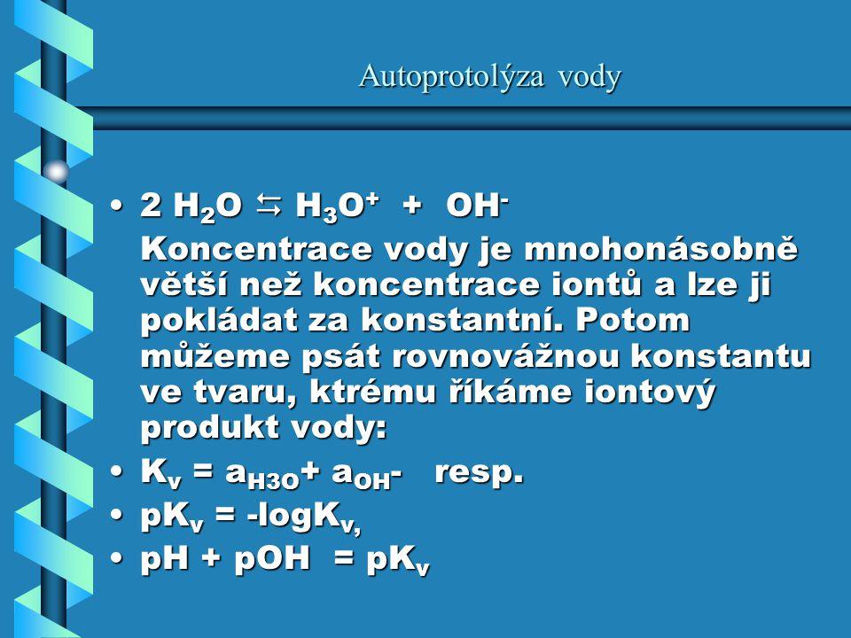 Autoprotolýza vody 2 H 2 O  H 3 O + + OH -2 H 2 O  H 3 O + + OH - Koncentrace vody je mnohonásobně větší než koncentrace iontů a lze ji pokládat za