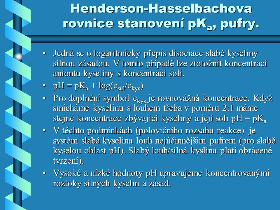 Henderson-Hasselbachova rovnice stanovení pK a, pufry. Jedná se o logaritmický přepis disociace slabé kyseliny silnou zásadou. V tomto případě lze zto