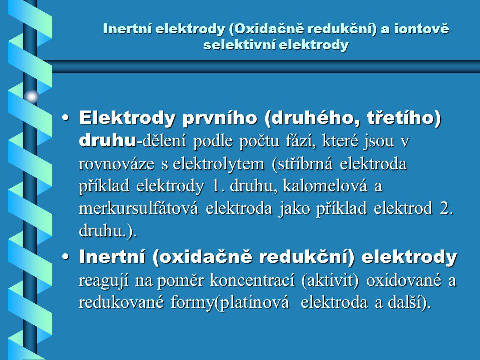 Inertní elektrody (Oxidačně redukční) a iontově selektivní elektrody Elektrody prvního (druhého, třetího) druhu -dělení podle počtu fází, které jsou v