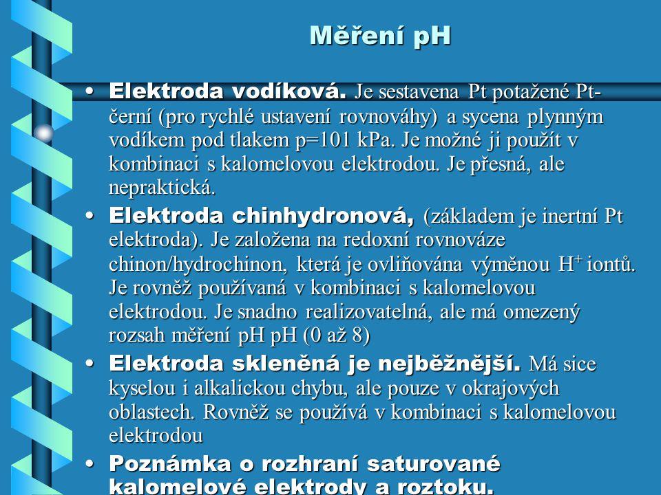 Měření pH Elektroda vodíková. Je sestavena Pt potažené Pt- černí (pro rychlé ustavení rovnováhy) a sycena plynným vodíkem pod tlakem p=101 kPa. Je mož