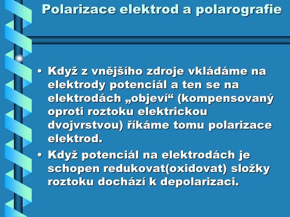 """Polarizace elektrod a polarografie Když z vnějšího zdroje vkládáme na elektrody potenciál a ten se na elektrodách """"objeví"""" (kompensovaný oproti roztok"""