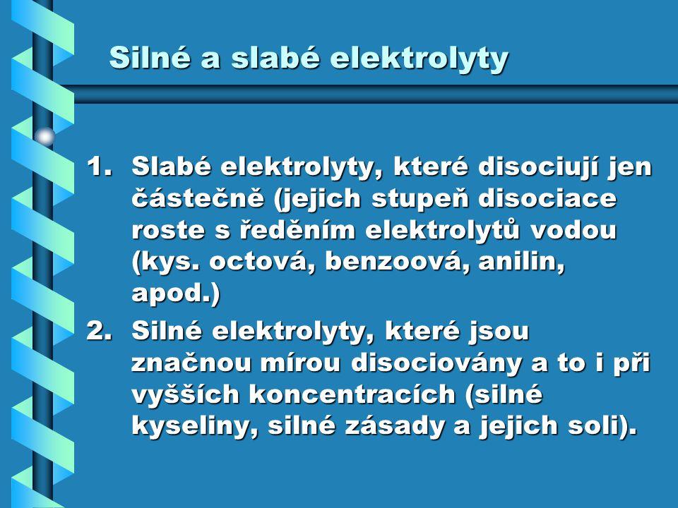 Silné a slabé elektrolyty 1.Slabé elektrolyty, které disociují jen částečně (jejich stupeň disociace roste s ředěním elektrolytů vodou (kys. octová, b