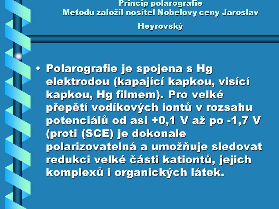 Princip polarografie Metodu založil nositel Nobelovy ceny Jaroslav Heyrovský Polarografie je spojena s Hg elektrodou (kapající kapkou, visící kapkou,