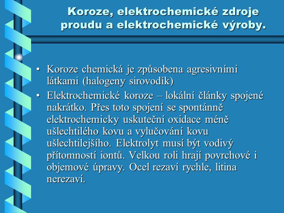 Koroze, elektrochemické zdroje proudu a elektrochemické výroby. Koroze chemická je způsobena agresivními látkami (halogeny sirovodík)Koroze chemická j
