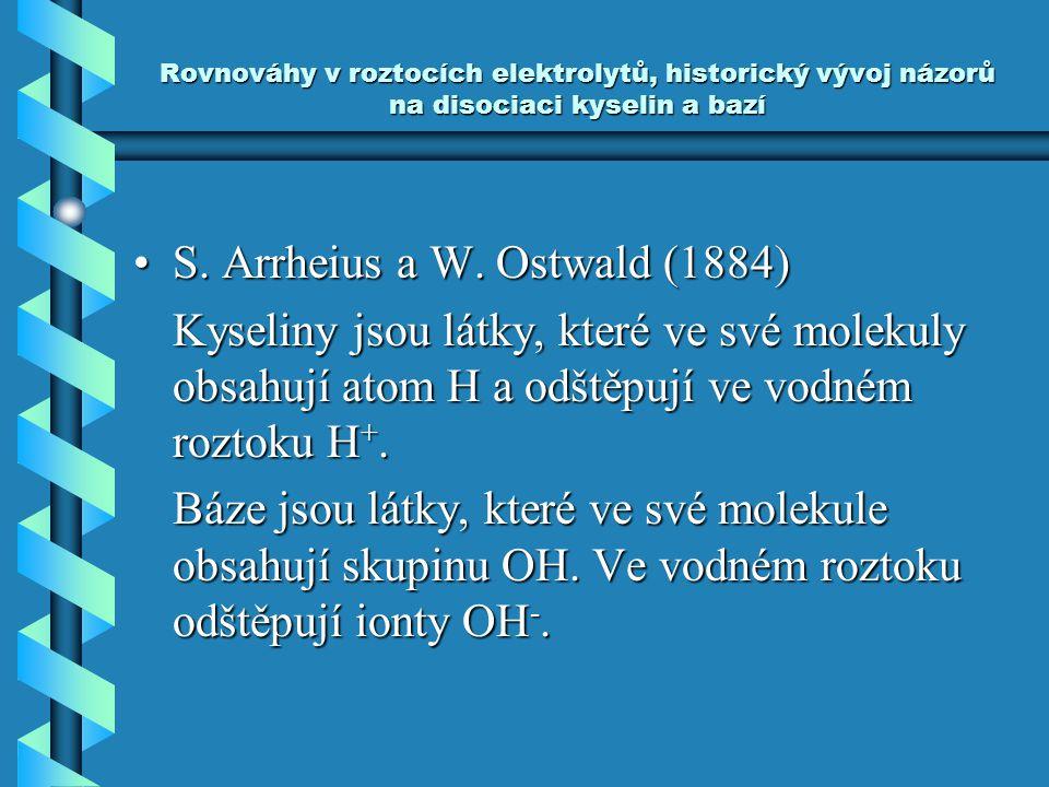 Rovnováhy v roztocích elektrolytů, historický vývoj názorů na disociaci kyselin a bazí S. Arrheius a W. Ostwald (1884)S. Arrheius a W. Ostwald (1884)