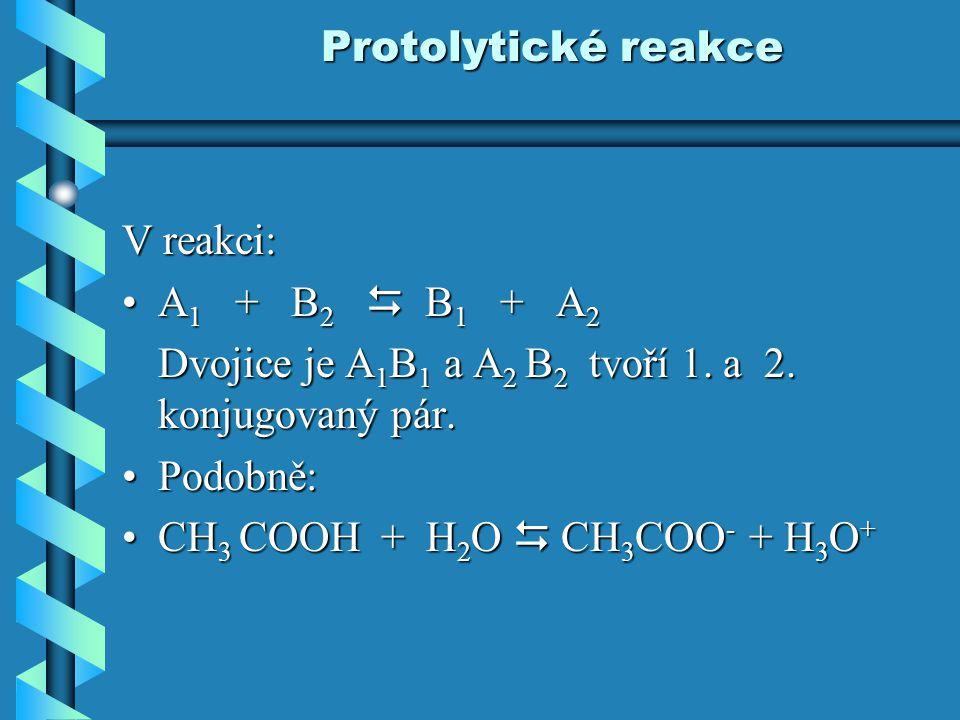 Protolytické reakce V reakci: A 1 + B 2  B 1 + A 2A 1 + B 2  B 1 + A 2 Dvojice je A 1 B 1 a A 2 B 2 tvoří 1. a 2. konjugovaný pár. Podobně:Podobně: