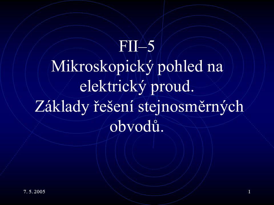 7. 5. 20051 FII–5 Mikroskopický pohled na elektrický proud. Základy řešení stejnosměrných obvodů.