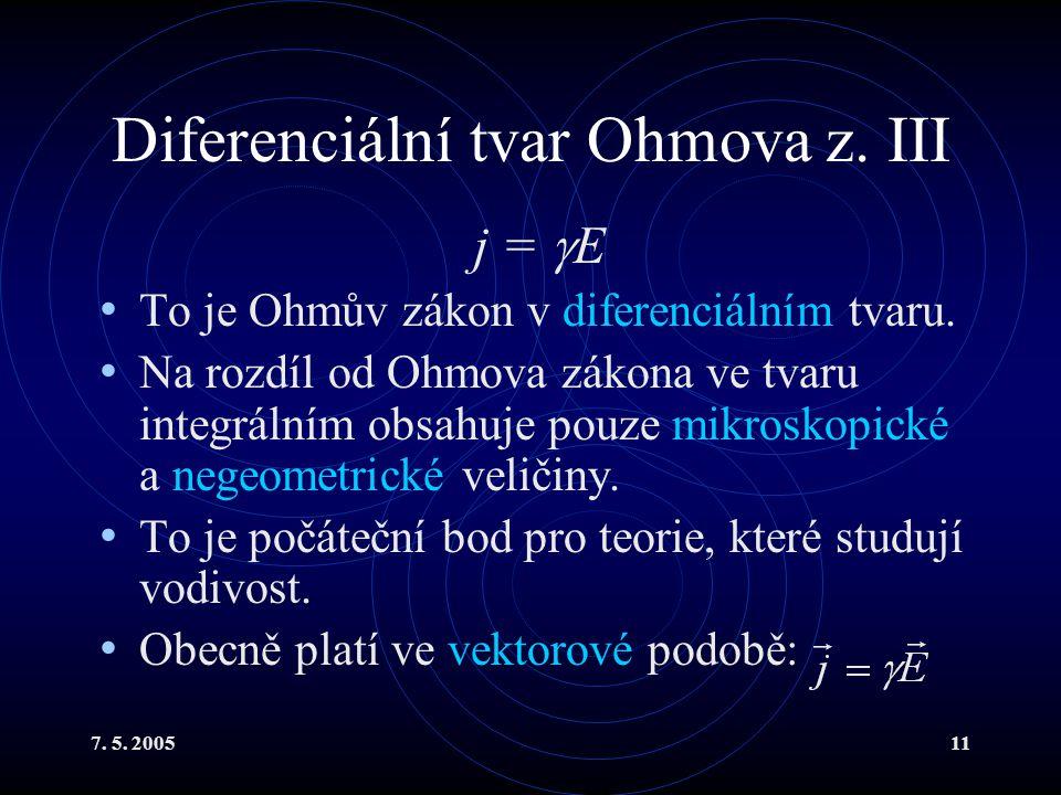 7. 5. 200511 Diferenciální tvar Ohmova z. III j =  E To je Ohmův zákon v diferenciálním tvaru. Na rozdíl od Ohmova zákona ve tvaru integrálním obsahu