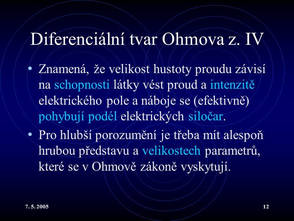 7. 5. 200512 Diferenciální tvar Ohmova z. IV Znamená, že velikost hustoty proudu závisí na schopnosti látky vést proud a intenzitě elektrického pole a