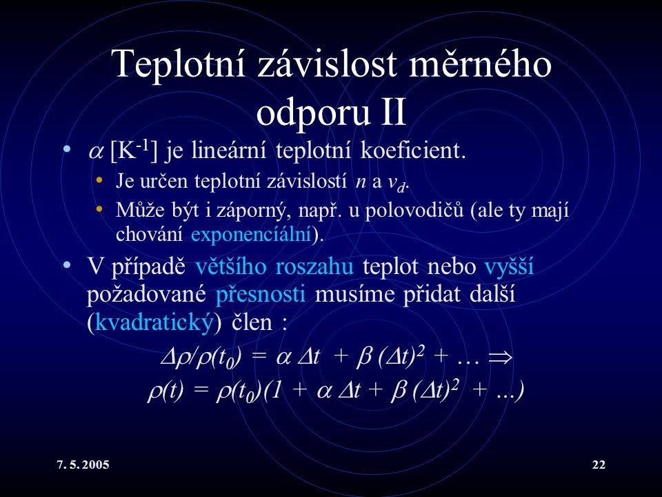 7. 5. 200522 Teplotní závislost měrného odporu II  [K -1 ] je lineární teplotní koeficient. Je určen teplotní závislostí n a v d. Může být i záporný,