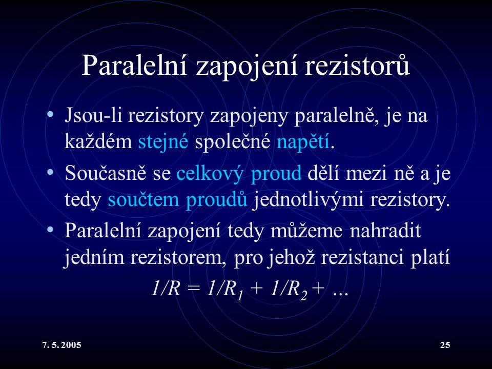 7. 5. 200525 Paralelní zapojení rezistorů Jsou-li rezistory zapojeny paralelně, je na každém stejné společné napětí. Současně se celkový proud dělí me
