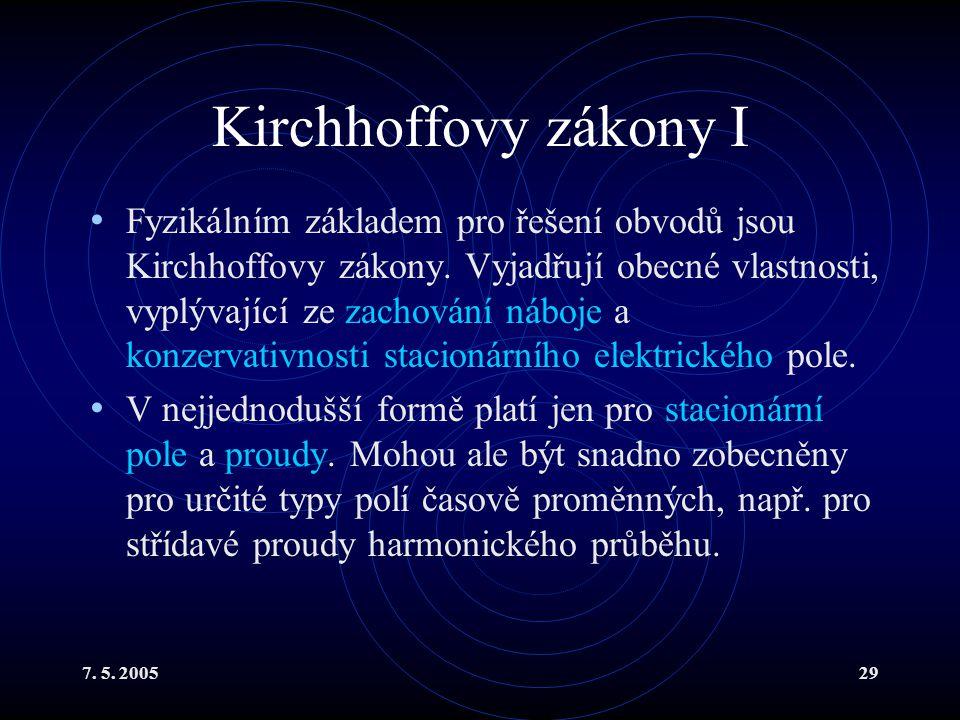 7. 5. 200529 Kirchhoffovy zákony I Fyzikálním základem pro řešení obvodů jsou Kirchhoffovy zákony. Vyjadřují obecné vlastnosti, vyplývající ze zachová