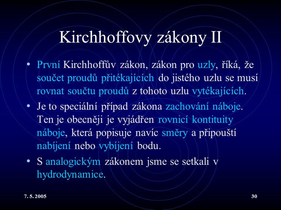 7. 5. 200530 Kirchhoffovy zákony II První Kirchhoffův zákon, zákon pro uzly, říká, že součet proudů přitékajících do jistého uzlu se musí rovnat součt