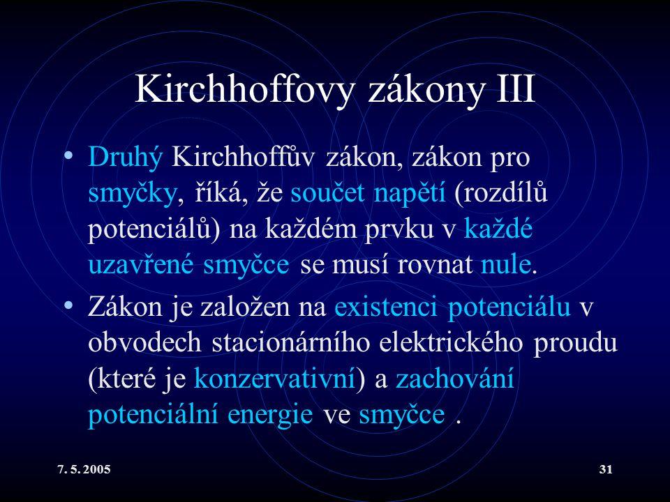 7. 5. 200531 Kirchhoffovy zákony III Druhý Kirchhoffův zákon, zákon pro smyčky, říká, že součet napětí (rozdílů potenciálů) na každém prvku v každé uz