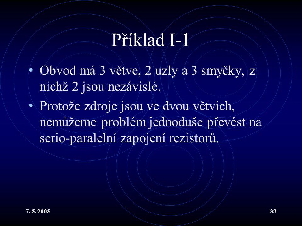 7. 5. 200533 Příklad I-1 Obvod má 3 větve, 2 uzly a 3 smyčky, z nichž 2 jsou nezávislé. Protože zdroje jsou ve dvou větvích, nemůžeme problém jednoduš
