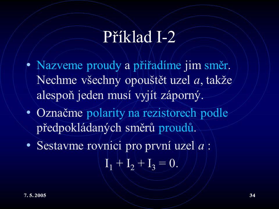 7. 5. 200534 Příklad I-2 Nazveme proudy a přiřadíme jim směr. Nechme všechny opouštět uzel a, takže alespoň jeden musí vyjít záporný. Označme polarity