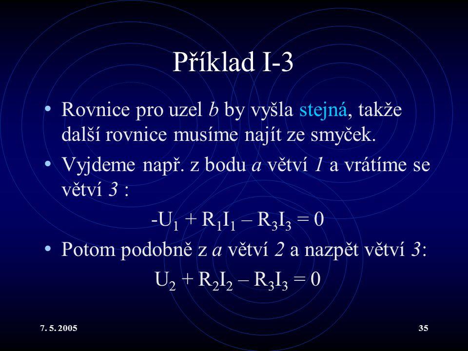 7. 5. 200535 Příklad I-3 Rovnice pro uzel b by vyšla stejná, takže další rovnice musíme najít ze smyček. Vyjdeme např. z bodu a větví 1 a vrátíme se v