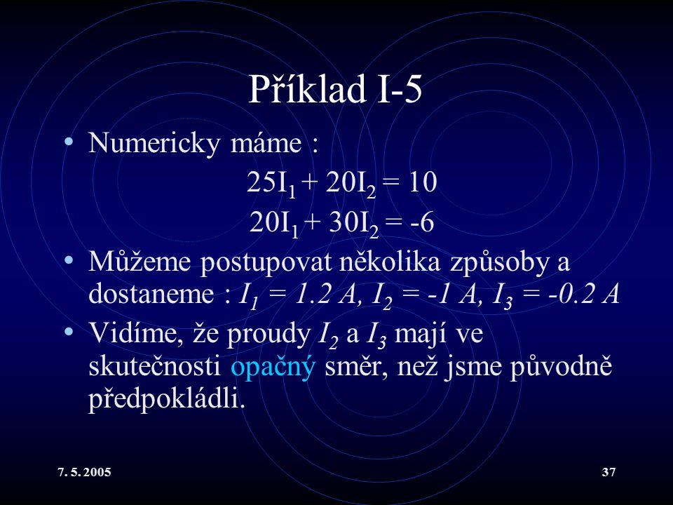 7. 5. 200537 Příklad I-5 Numericky máme : 25I 1 + 20I 2 = 10 20I 1 + 30I 2 = -6 Můžeme postupovat několika způsoby a dostaneme : I 1 = 1.2 A, I 2 = -1