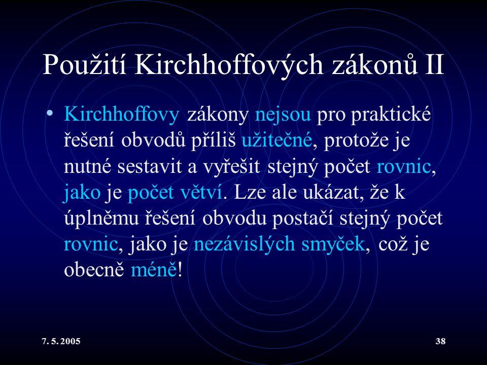 7. 5. 200538 Použití Kirchhoffových zákonů II Kirchhoffovy zákony nejsou pro praktické řešení obvodů příliš užitečné, protože je nutné sestavit a vyře