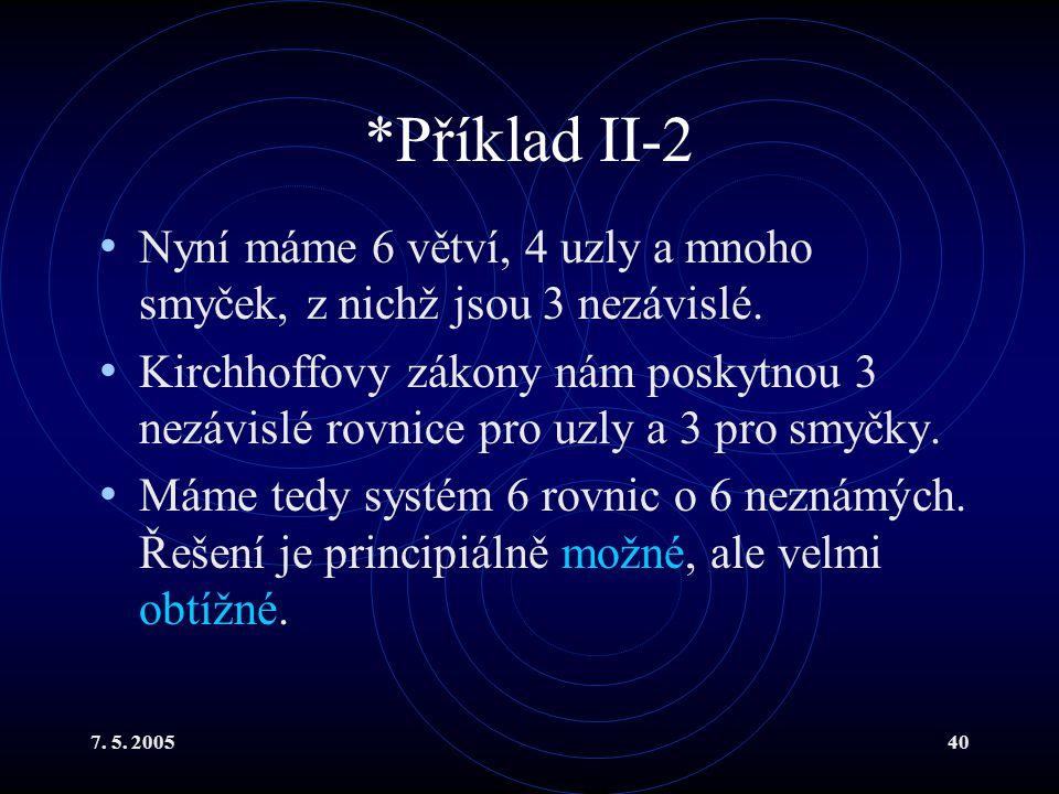7. 5. 200540 *Příklad II-2 Nyní máme 6 větví, 4 uzly a mnoho smyček, z nichž jsou 3 nezávislé. Kirchhoffovy zákony nám poskytnou 3 nezávislé rovnice p