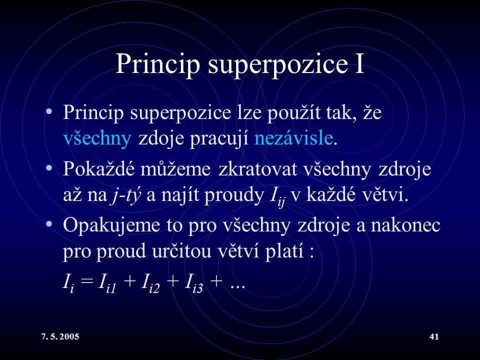 7. 5. 200541 Princip superpozice I Princip superpozice lze použít tak, že všechny zdoje pracují nezávisle. Pokaždé můžeme zkratovat všechny zdroje až