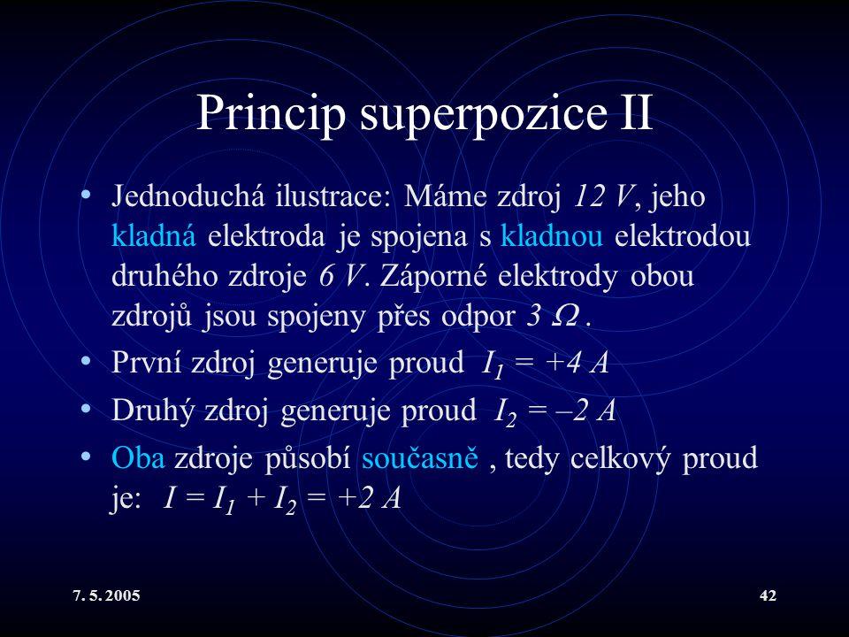7. 5. 200542 Princip superpozice II Jednoduchá ilustrace: Máme zdroj 12 V, jeho kladná elektroda je spojena s kladnou elektrodou druhého zdroje 6 V. Z