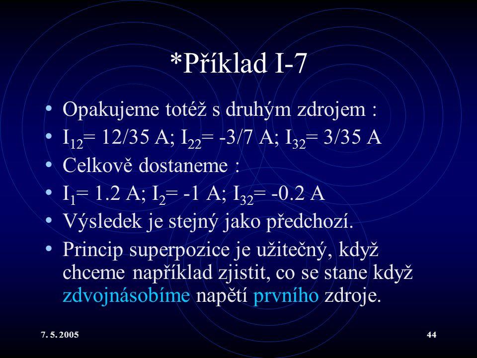 7. 5. 200544 *Příklad I-7 Opakujeme totéž s druhým zdrojem : I 12 = 12/35 A; I 22 = -3/7 A; I 32 = 3/35 A Celkově dostaneme : I 1 = 1.2 A; I 2 = -1 A;
