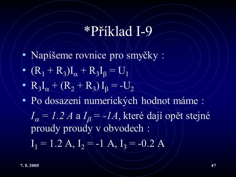 7. 5. 200547 *Příklad I-9 Napíšeme rovnice pro smyčky : (R 1 + R 3 )I  + R 3 I  = U 1 R 3 I  + (R 2 + R 3 ) I  = -U 2 Po dosazení numerických hodn