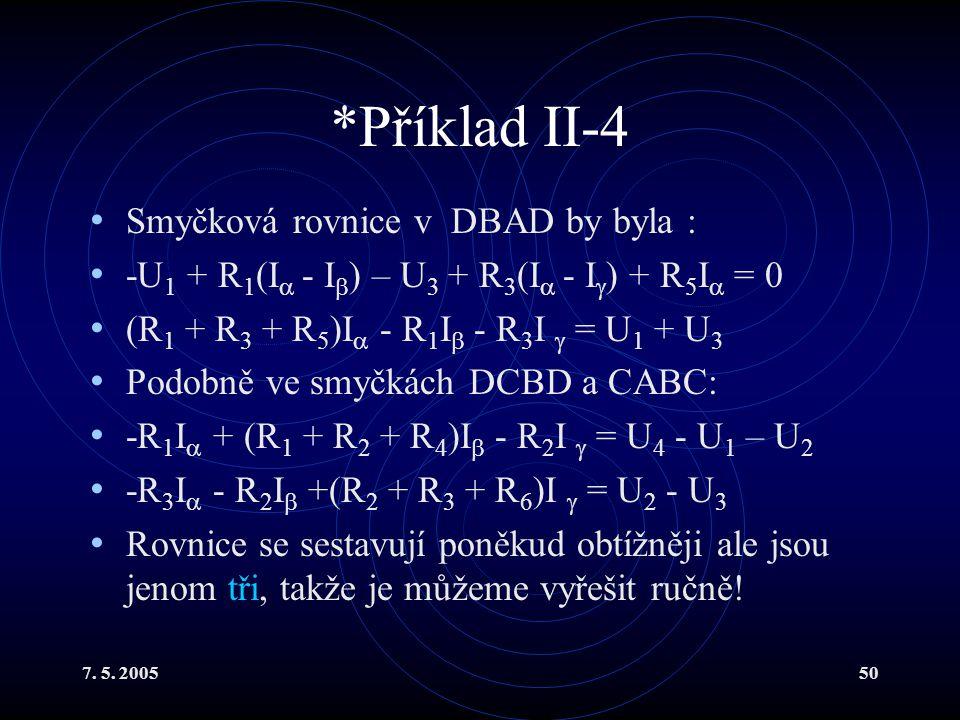 7. 5. 200550 *Příklad II-4 Smyčková rovnice v DBAD by byla : -U 1 + R 1 (I  - I  ) – U 3 + R 3 (I  - I  ) + R 5 I  = 0 (R 1 + R 3 + R 5 )I  - R