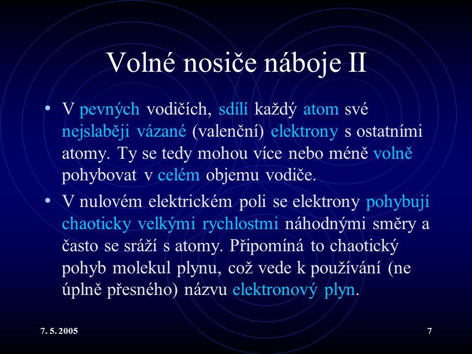 7. 5. 20057 Volné nosiče náboje II V pevných vodičích, sdílí každý atom své nejslaběji vázané (valenční) elektrony s ostatními atomy. Ty se tedy mohou