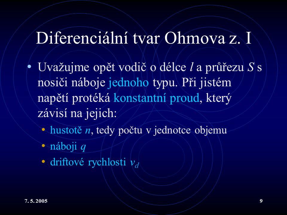 7. 5. 20059 Diferenciální tvar Ohmova z. I Uvažujme opět vodič o délce l a průřezu S s nosiči náboje jednoho typu. Při jistém napětí protéká konstantn