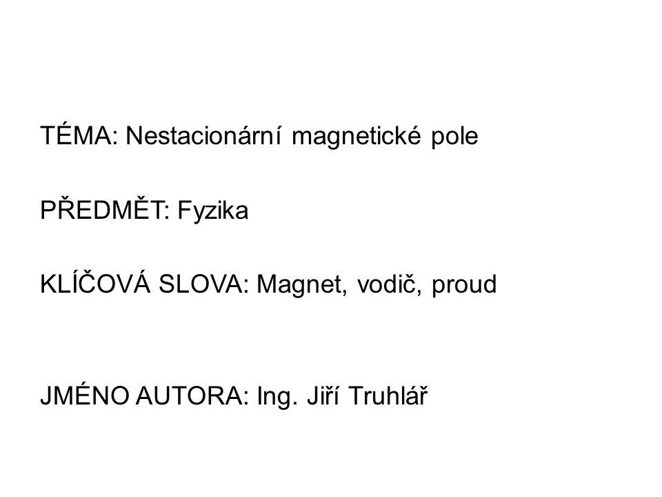 TÉMA: Nestacionární magnetické pole PŘEDMĚT: Fyzika KLÍČOVÁ SLOVA: Magnet, vodič, proud JMÉNO AUTORA: Ing.