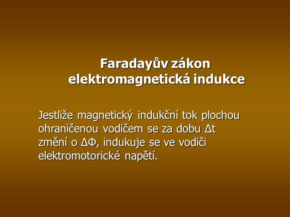 Faradayův zákon elektromagnetická indukce Jestliže magnetický indukční tok plochou ohraničenou vodičem se za dobu ∆t změní o ∆Φ, indukuje se ve vodiči elektromotorické napětí.