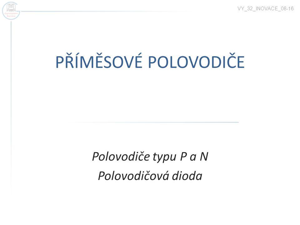 PŘÍMĚSOVÉ POLOVODIČE Polovodiče typu P a N Polovodičová dioda VY_32_INOVACE_08-16