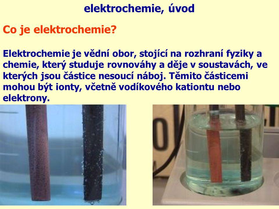 elektrochemie, úvod Co je elektrochemie? Elektrochemie je vědní obor, stojící na rozhraní fyziky a chemie, který studuje rovnováhy a děje v soustavách
