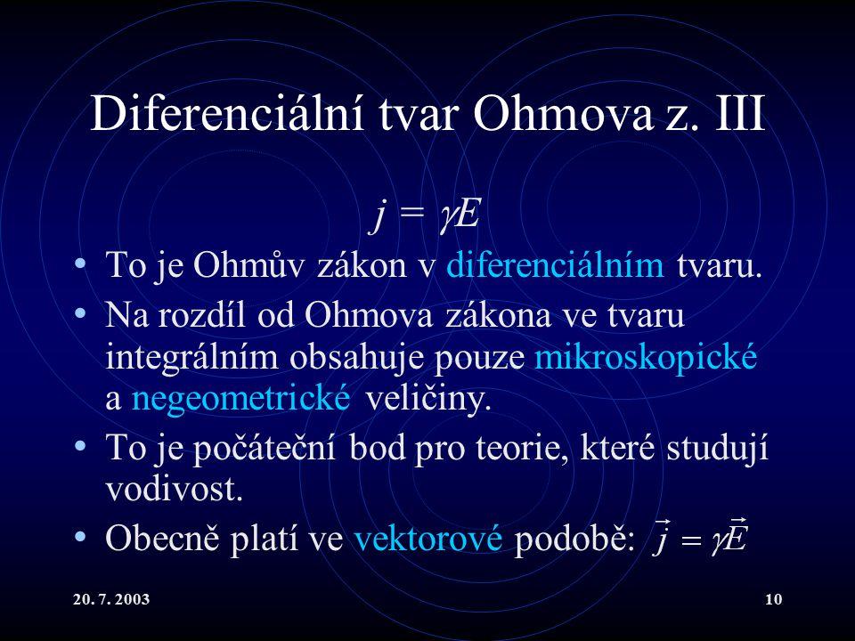 20. 7. 200310 Diferenciální tvar Ohmova z. III j =  E To je Ohmův zákon v diferenciálním tvaru.