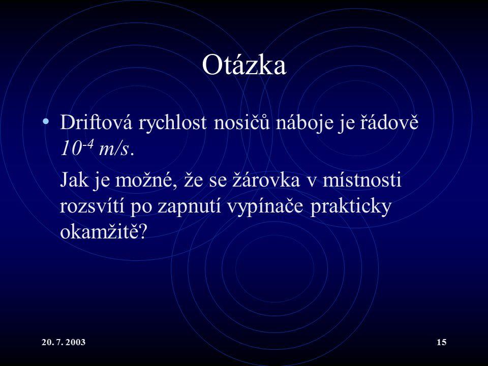 20. 7. 200315 Otázka Driftová rychlost nosičů náboje je řádově 10 -4 m/s.
